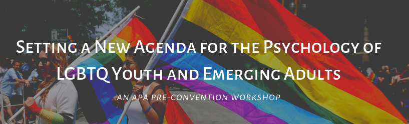 Setting a New Agenda for the Psychology of LGBTQ Youth and Emerging Adults: An APA Pre-Convention Workshop